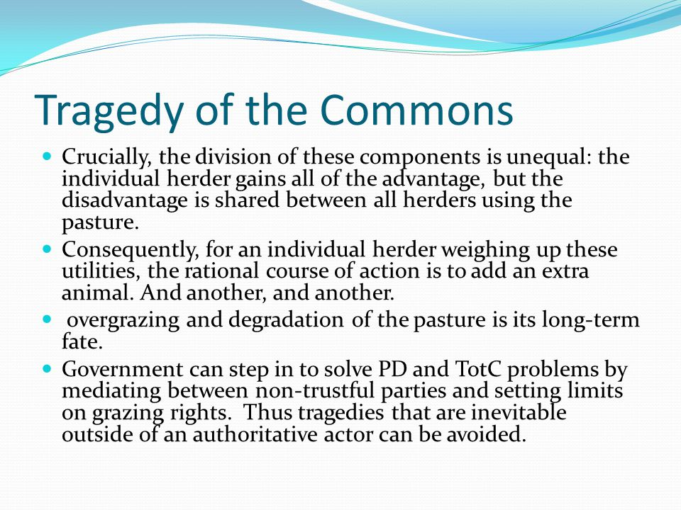 Tragedy of the Commons Crucially, the division of these components is unequal: the individual herder gains all of the advantage, but the disadvantage is shared between all herders using the pasture.