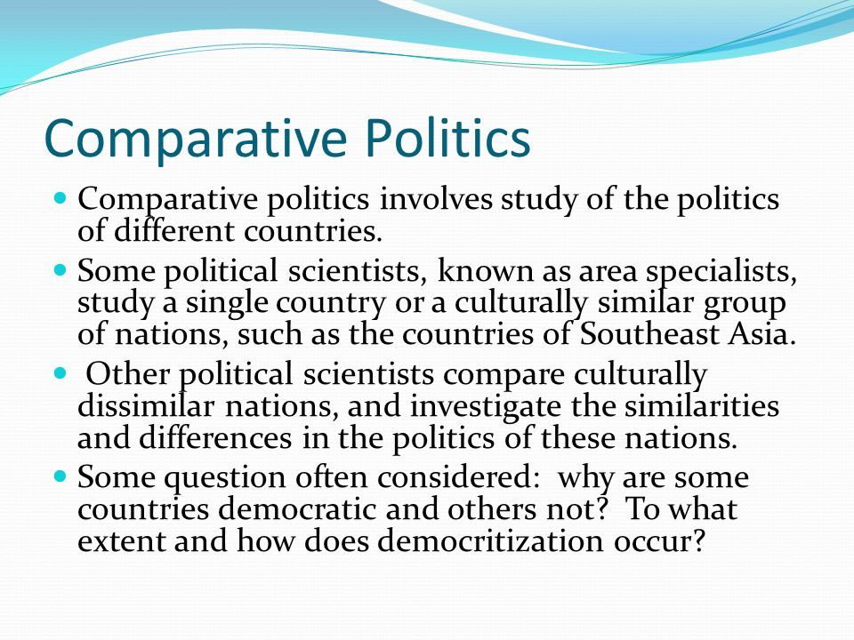 Comparative Politics Comparative politics involves study of the politics of different countries.