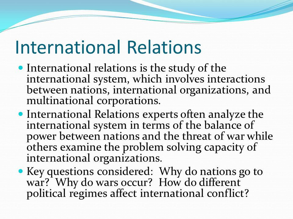 International Relations International relations is the study of the international system, which involves interactions between nations, international organizations, and multinational corporations.