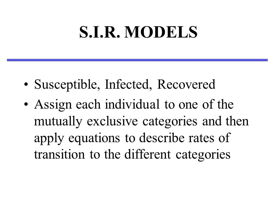 S.I.R. MODELS Susceptible, Infected, Recovered Assign each individual to one of the mutually exclusive categories and then apply equations to describe