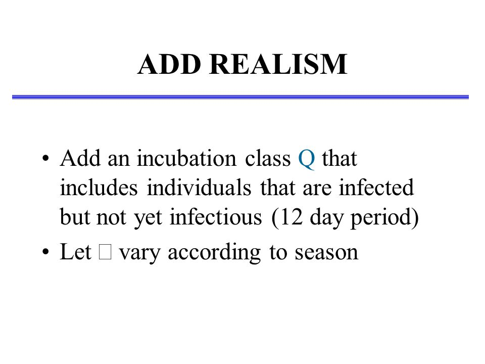 ADD REALISM Add an incubation class Q that includes individuals that are infected but not yet infectious (12 day period) Let  vary according to seaso