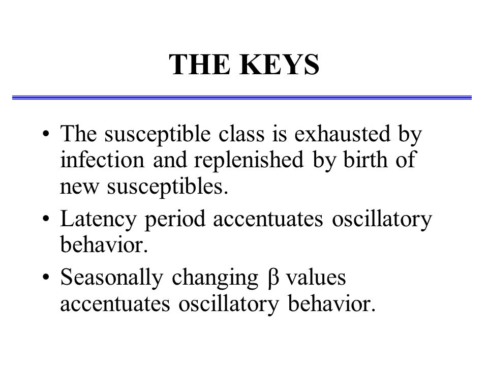THE KEYS The susceptible class is exhausted by infection and replenished by birth of new susceptibles. Latency period accentuates oscillatory behavior
