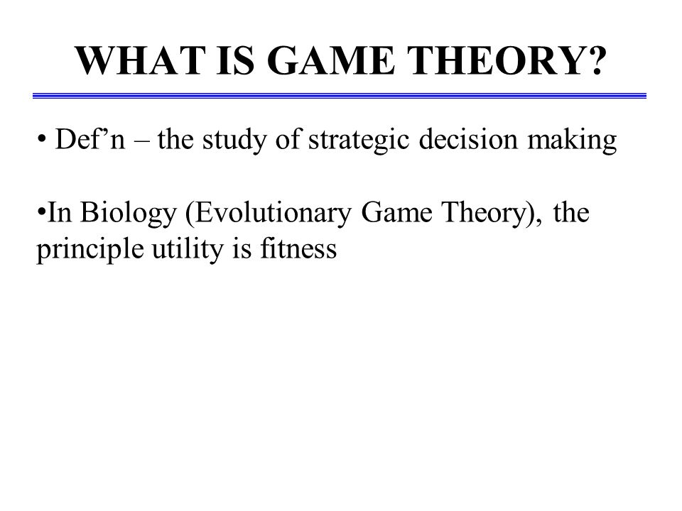 WHAT IS GAME THEORY? Def'n – the study of strategic decision making In Biology (Evolutionary Game Theory), the principle utility is fitness