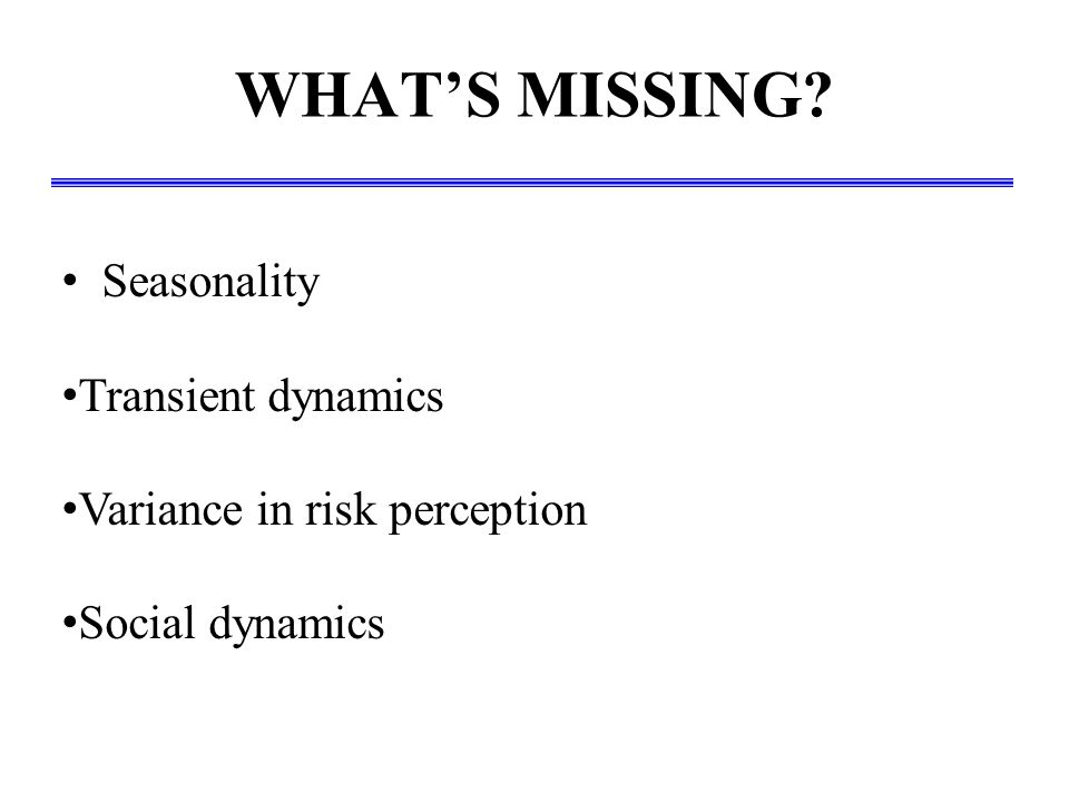 WHAT'S MISSING? Seasonality Transient dynamics Variance in risk perception Social dynamics