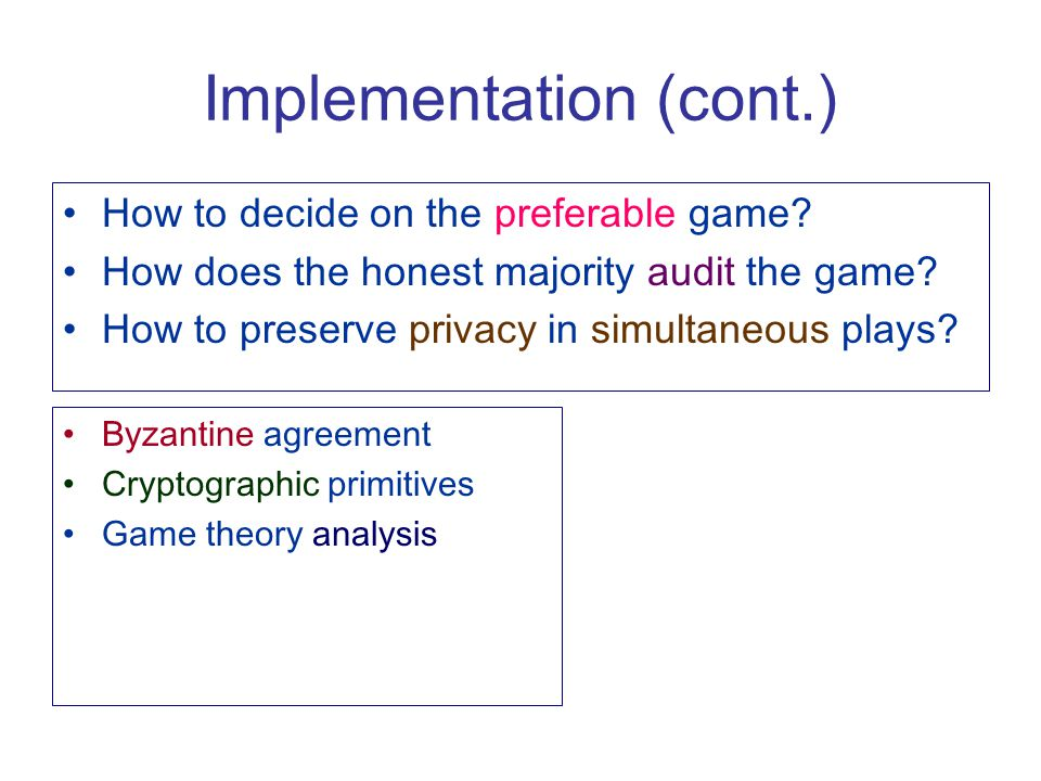 Implementation (cont.) Byzantine agreement Cryptographic primitives Game theory analysis How to decide on the preferable game? How does the honest maj