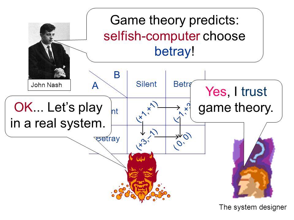 The system designer B A SilentBetray Silent Betray (+1,+1) (+3,–1) (–1,+3) ( 0, 0) John Nash Game theory predicts: selfish-computer choose betray .
