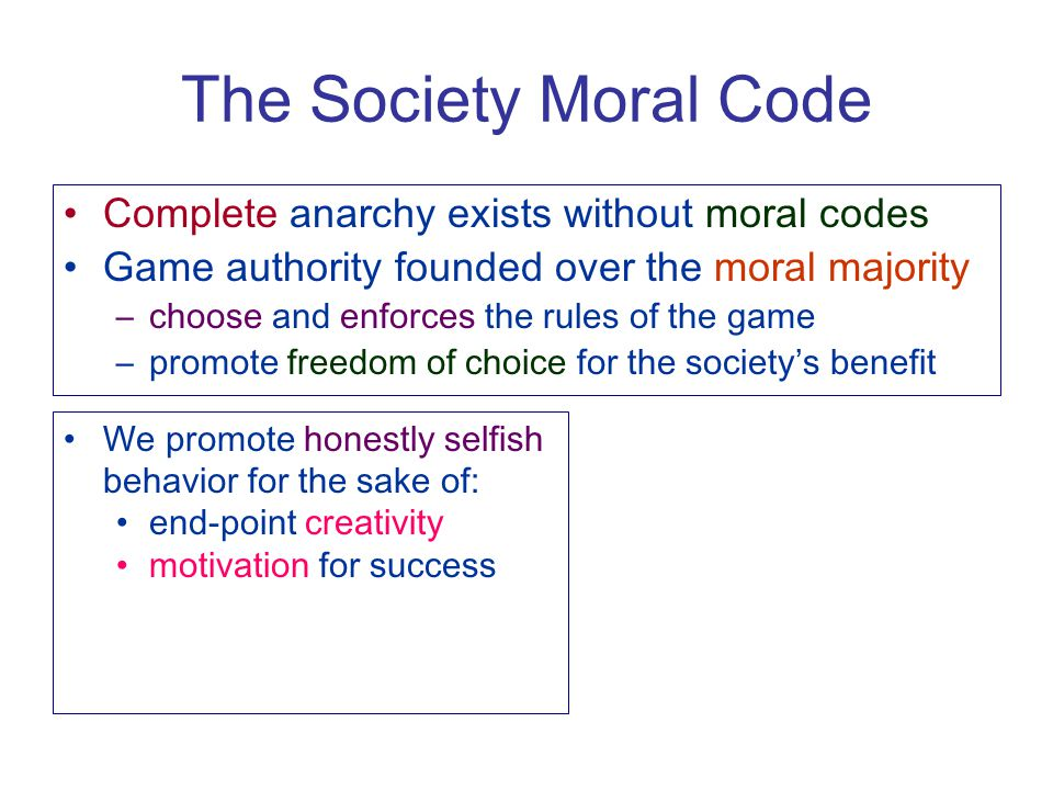 The Society Moral Code Complete anarchy exists without moral codes Game authority founded over the moral majority –choose and enforces the rules of th