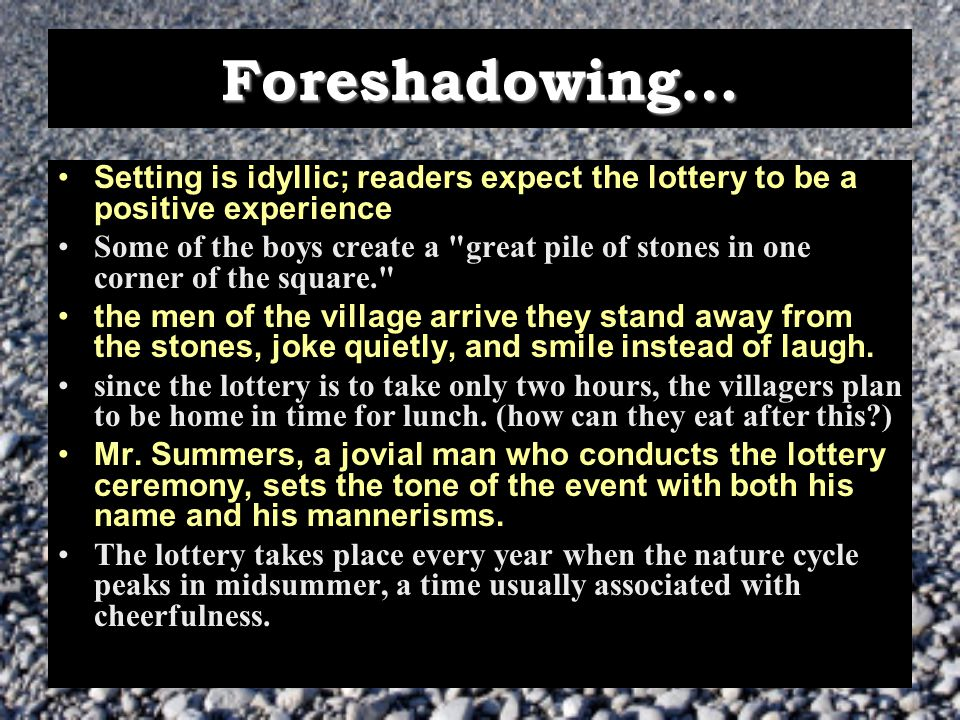 Foreshadowing… Setting is idyllic; readers expect the lottery to be a positive experience Some of the boys create a