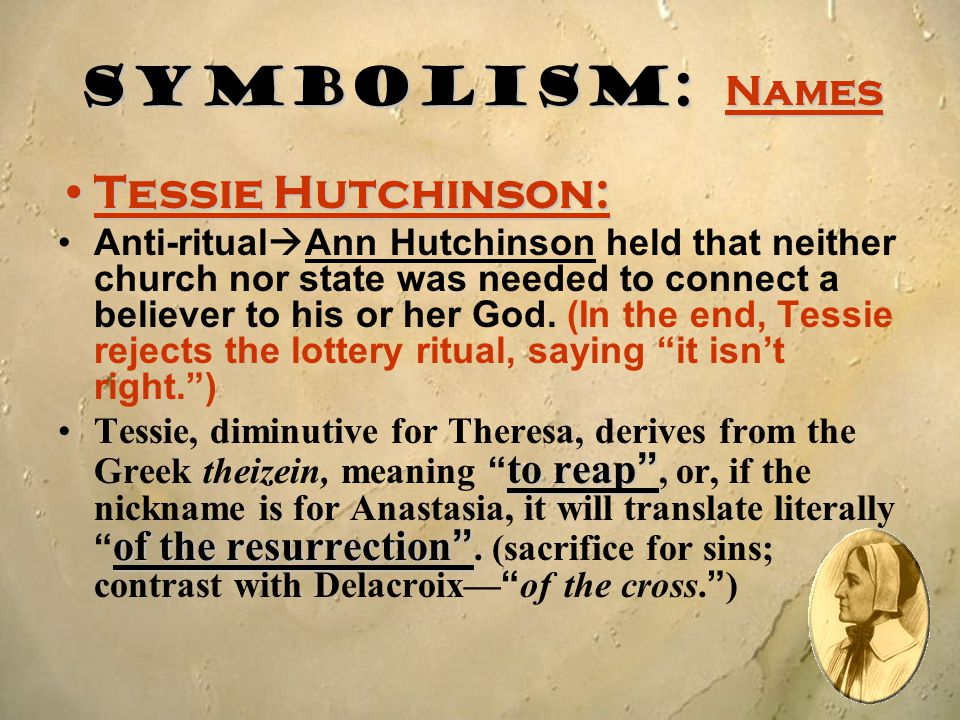Symbolism: Names Tessie Hutchinson:Tessie Hutchinson: Anti-ritual  Ann Hutchinson held that neither church nor state was needed to connect a believer