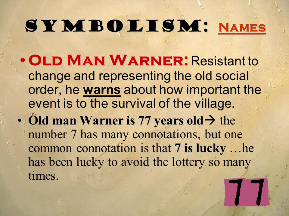 Symbolism: Names Old Man Warner:Old Man Warner: Resistant to change and representing the old social order, he warns about how important the event is t