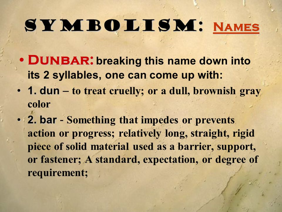 Symbolism: Names Dunbar:Dunbar: breaking this name down into its 2 syllables, one can come up with: 1. dun1. dun – to treat cruelly; or a dull, browni