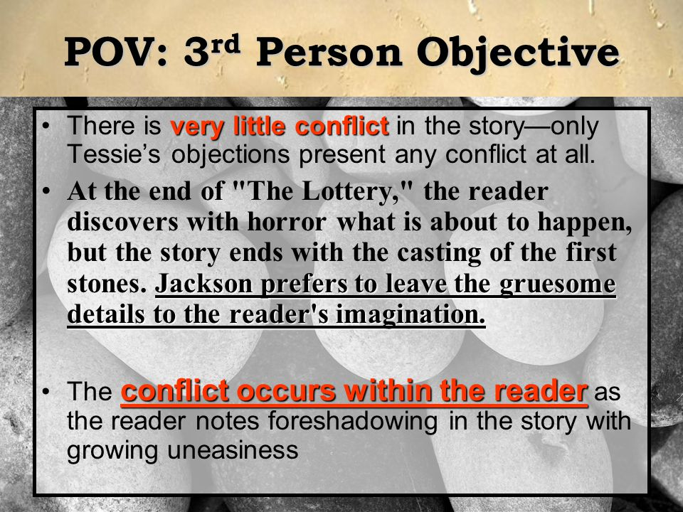 POV: 3 rd Person Objective very little conflictThere is very little conflict in the story—only Tessie's objections present any conflict at all. Jackso