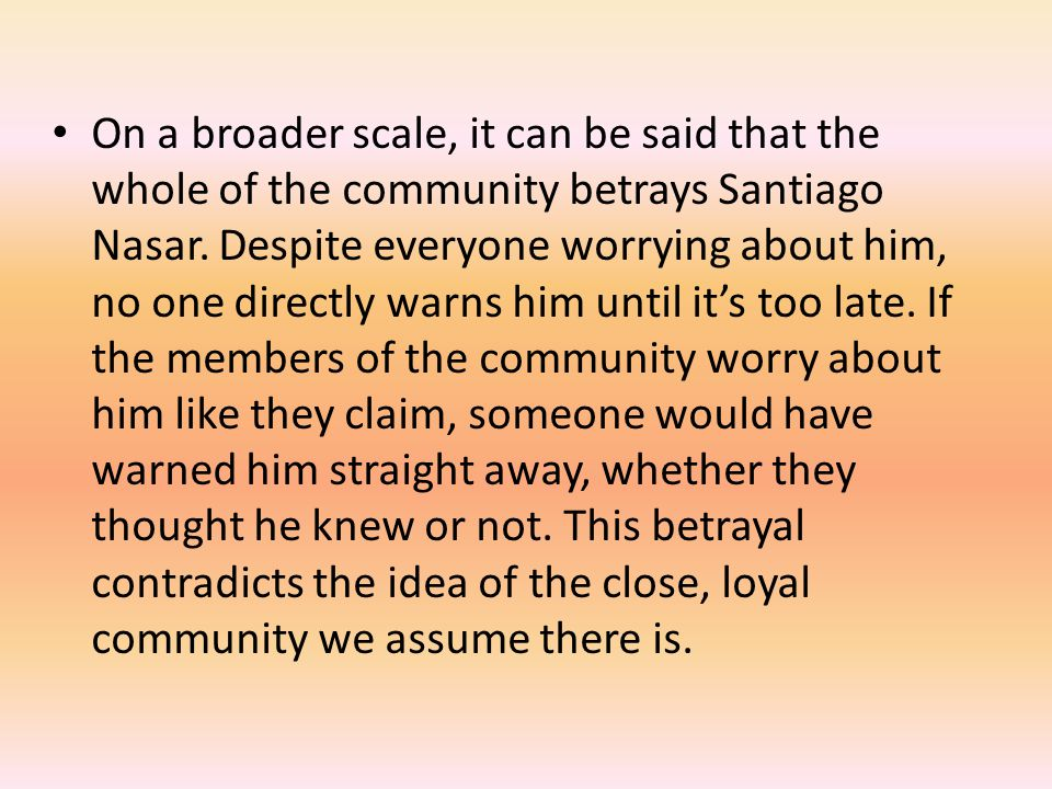 On a broader scale, it can be said that the whole of the community betrays Santiago Nasar. Despite everyone worrying about him, no one directly warns