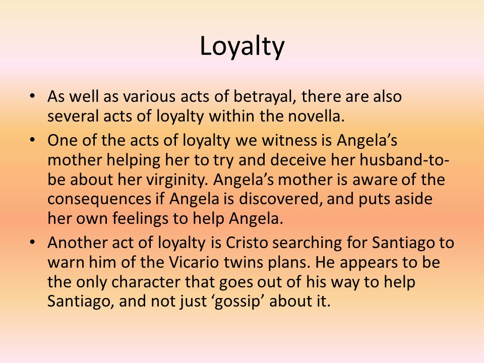 Loyalty As well as various acts of betrayal, there are also several acts of loyalty within the novella. One of the acts of loyalty we witness is Angel