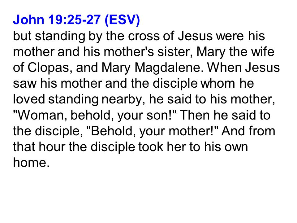 John 19:25-27 (ESV) but standing by the cross of Jesus were his mother and his mother s sister, Mary the wife of Clopas, and Mary Magdalene.