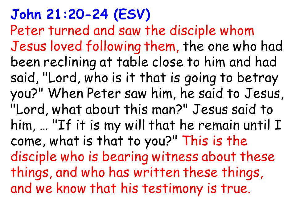 John 21:20-24 (ESV) Peter turned and saw the disciple whom Jesus loved following them, the one who had been reclining at table close to him and had said, Lord, who is it that is going to betray you When Peter saw him, he said to Jesus, Lord, what about this man Jesus said to him, … If it is my will that he remain until I come, what is that to you This is the disciple who is bearing witness about these things, and who has written these things, and we know that his testimony is true.