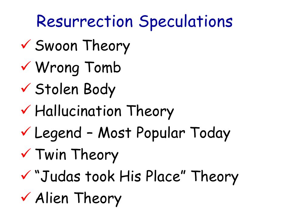 Resurrection Speculations Swoon Theory Wrong Tomb Stolen Body Hallucination Theory Legend – Most Popular Today Twin Theory Judas took His Place Theory Alien Theory