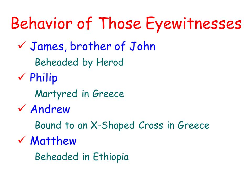 Behavior of Those Eyewitnesses James, brother of John Beheaded by Herod Philip Martyred in Greece Andrew Bound to an X-Shaped Cross in Greece Matthew Beheaded in Ethiopia