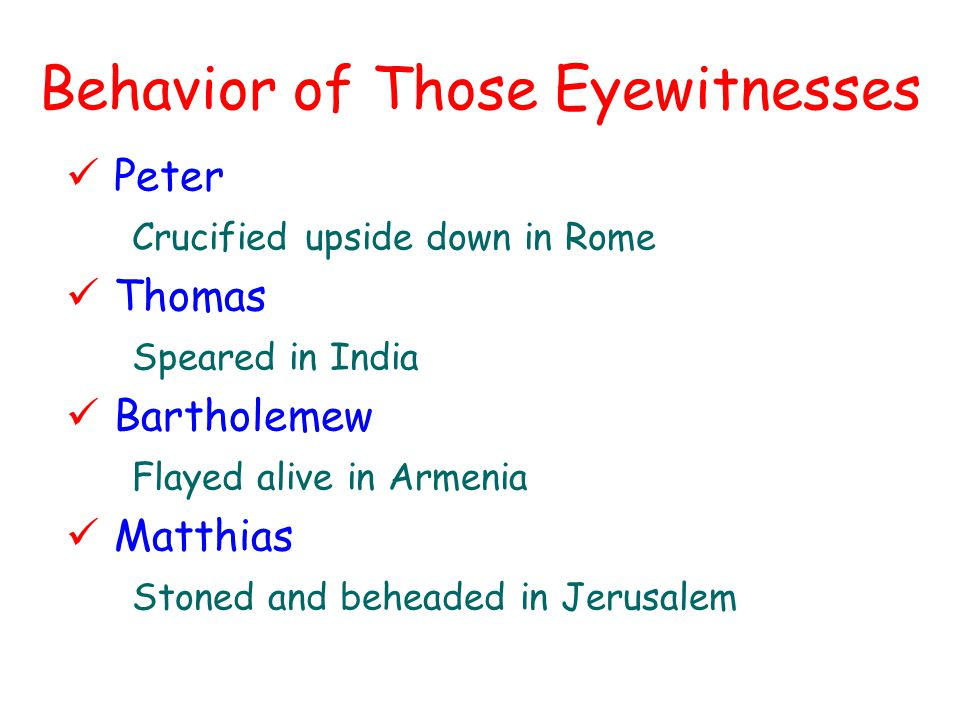 Behavior of Those Eyewitnesses Peter Crucified upside down in Rome Thomas Speared in India Bartholemew Flayed alive in Armenia Matthias Stoned and beheaded in Jerusalem