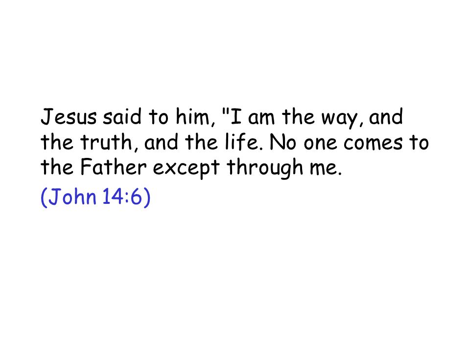 Jesus said to him, I am the way, and the truth, and the life.
