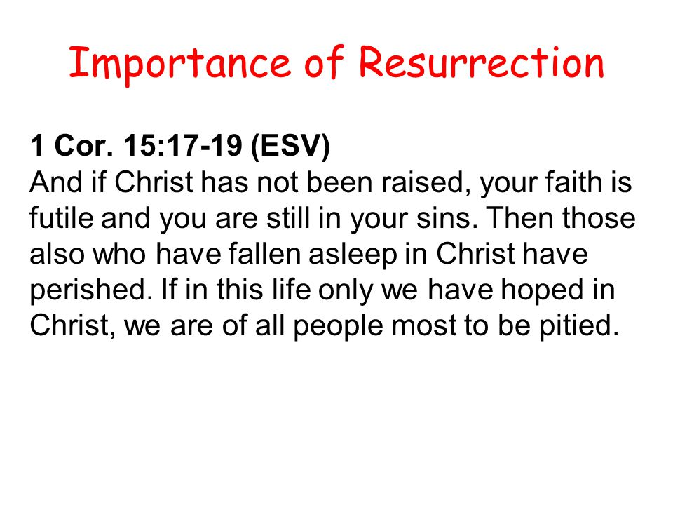 1 Cor. 15:17-19 (ESV) And if Christ has not been raised, your faith is futile and you are still in your sins. Then those also who have fallen asleep i