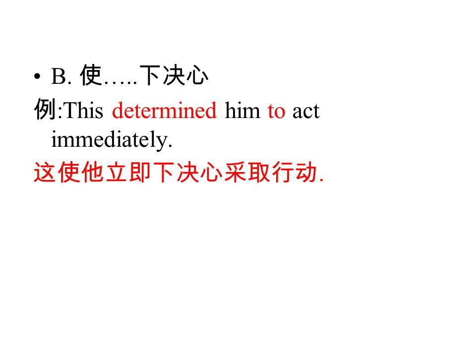 B. 使 ….. 下决心 例 :This determined him to act immediately. 这使他立即下决心采取行动.