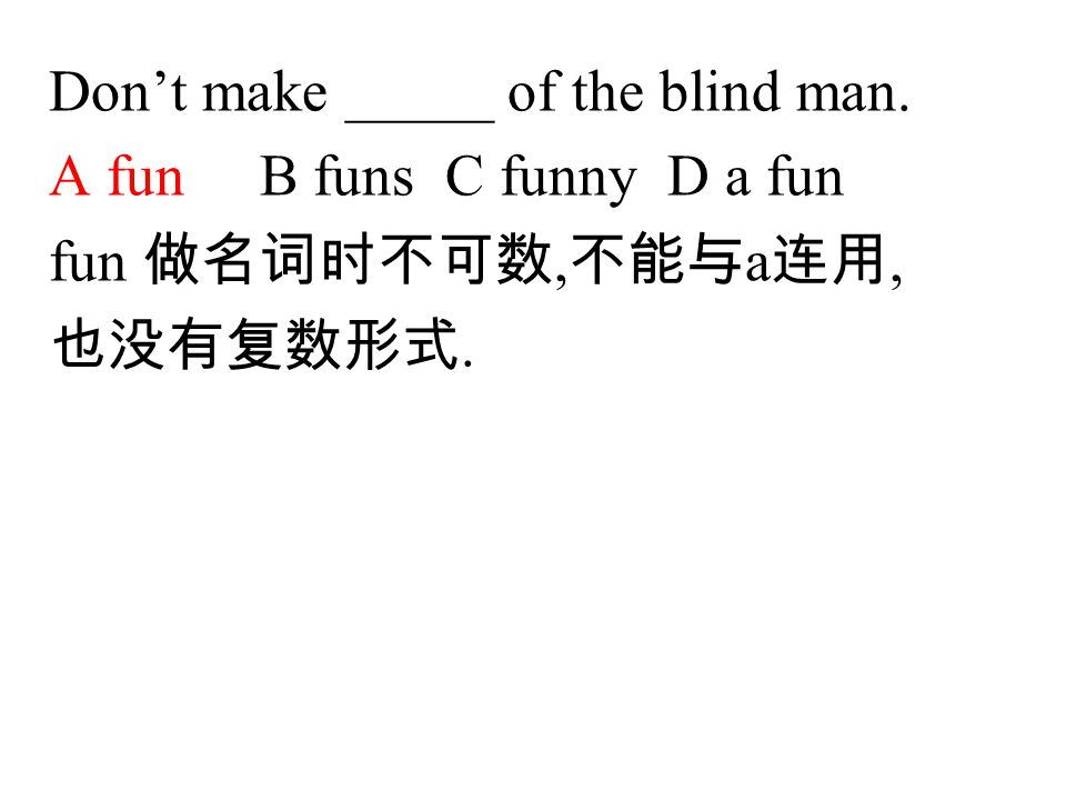 Don't make _____ of the blind man. A fun B funs C funny D a fun fun 做名词时不可数, 不能与 a 连用, 也没有复数形式.