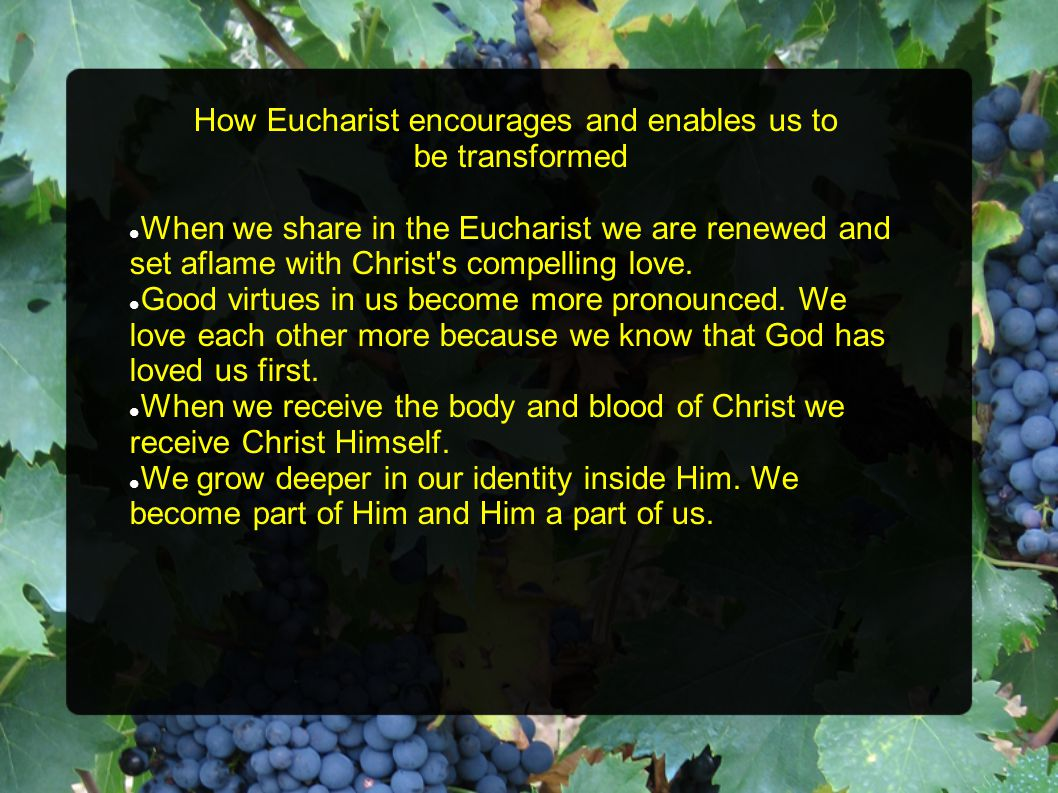 How Eucharist encourages and enables us to be transformed When we share in the Eucharist we are renewed and set aflame with Christ s compelling love.