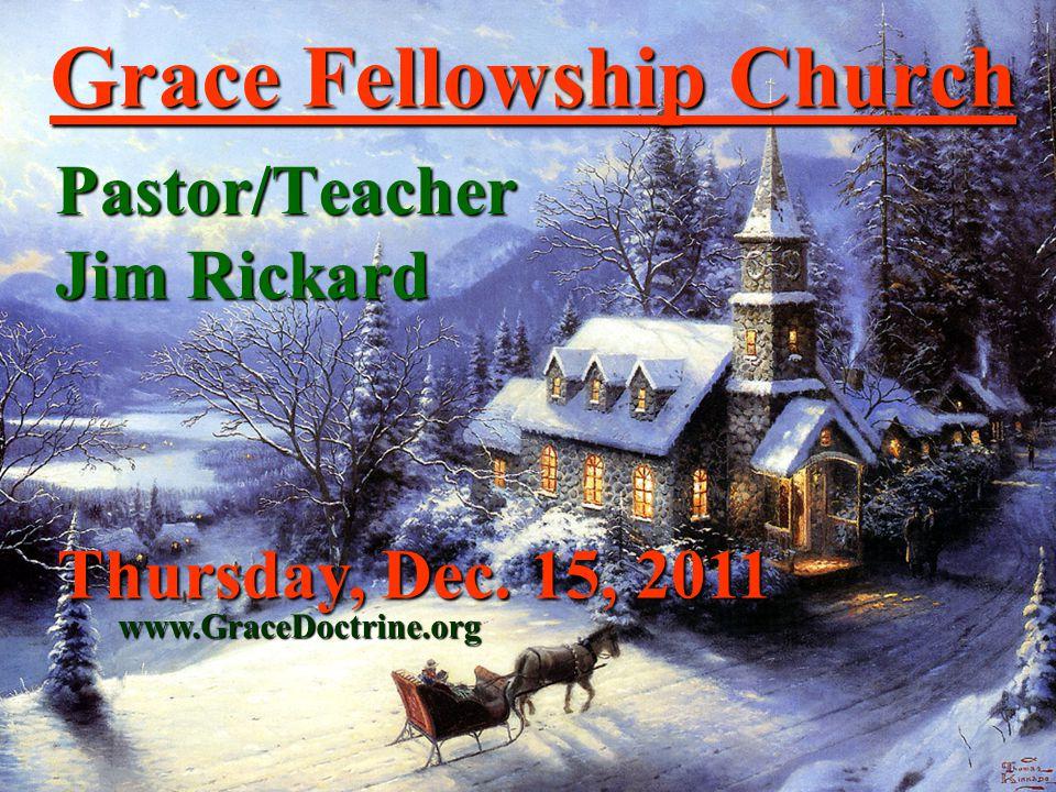 Grace Fellowship Church Pastor/Teacher Jim Rickard www.GraceDoctrine.org Thursday, Dec. 15, 2011
