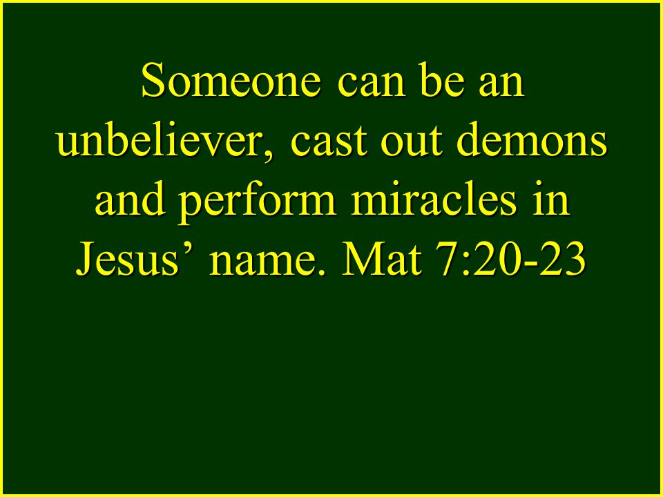 Someone can be an unbeliever, cast out demons and perform miracles in Jesus' name. Mat 7:20-23