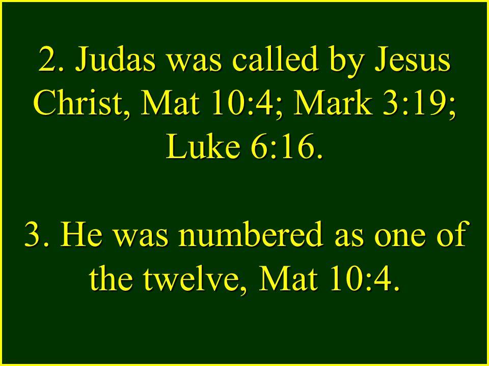 2. Judas was called by Jesus Christ, Mat 10:4; Mark 3:19; Luke 6:16.