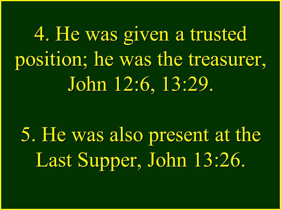4. He was given a trusted position; he was the treasurer, John 12:6, 13:29.