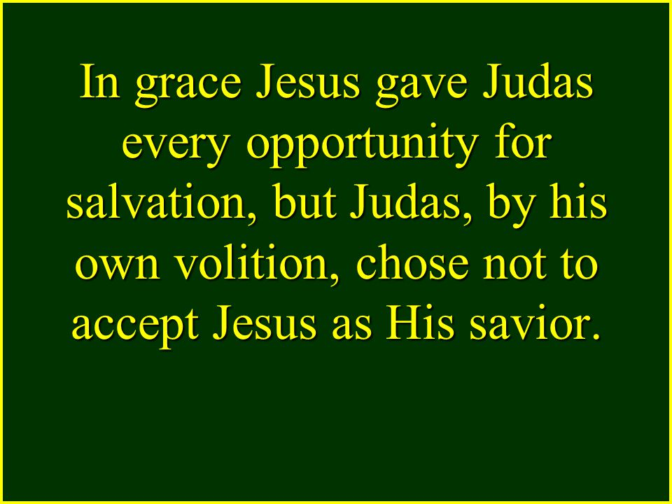 In grace Jesus gave Judas every opportunity for salvation, but Judas, by his own volition, chose not to accept Jesus as His savior.
