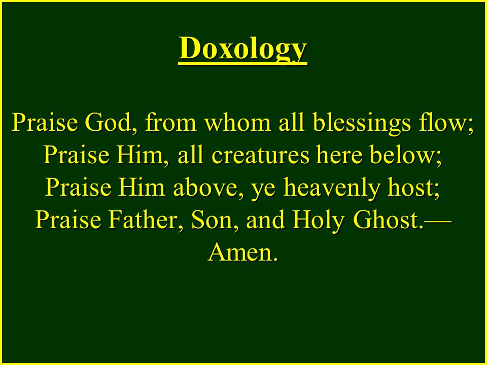 Doxology Praise God, from whom all blessings flow; Praise Him, all creatures here below; Praise Him above, ye heavenly host; Praise Father, Son, and H