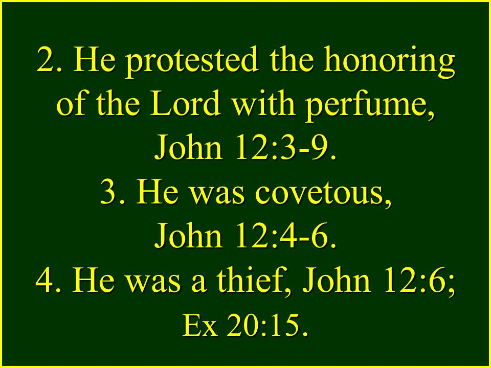 2. He protested the honoring of the Lord with perfume, John 12:3-9. 3. He was covetous, John 12:4-6. 4. He was a thief, John 12:6; Ex 20:15.