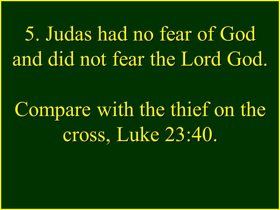 5. Judas had no fear of God and did not fear the Lord God. Compare with the thief on the cross, Luke 23:40.