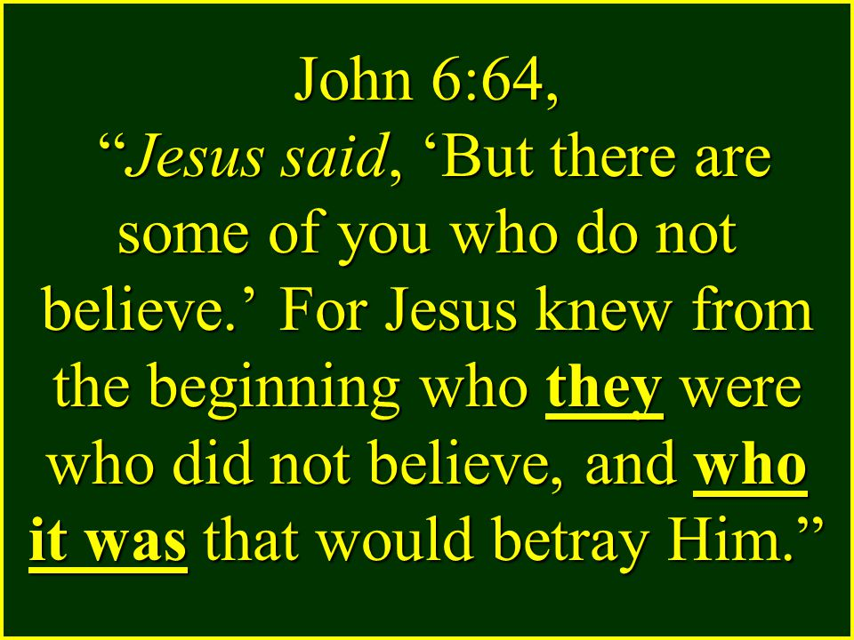 John 6:64, Jesus said, 'But there are some of you who do not believe.' For Jesus knew from the beginning who they were who did not believe, and who it was that would betray Him.