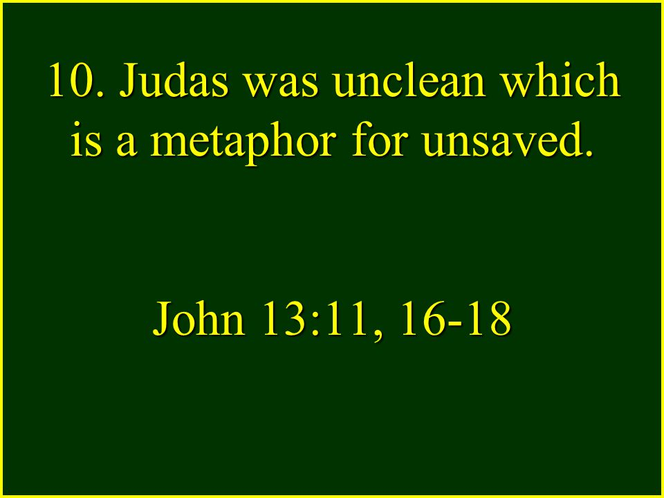 10. Judas was unclean which is a metaphor for unsaved. John 13:11, 16-18
