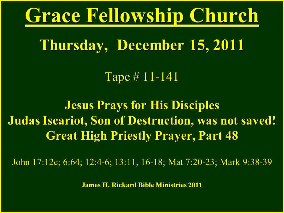 Grace Fellowship Church Thursday, December 15, 2011 Tape # 11-141 Jesus Prays for His Disciples Judas Iscariot, Son of Destruction, was not saved! Gre