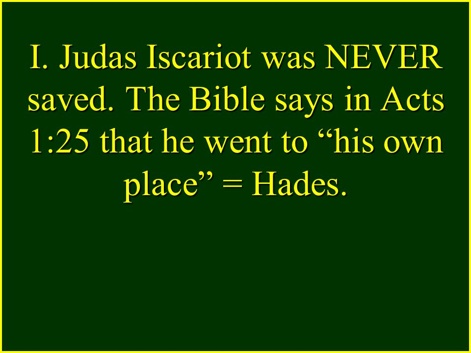 I. Judas Iscariot was NEVER saved.