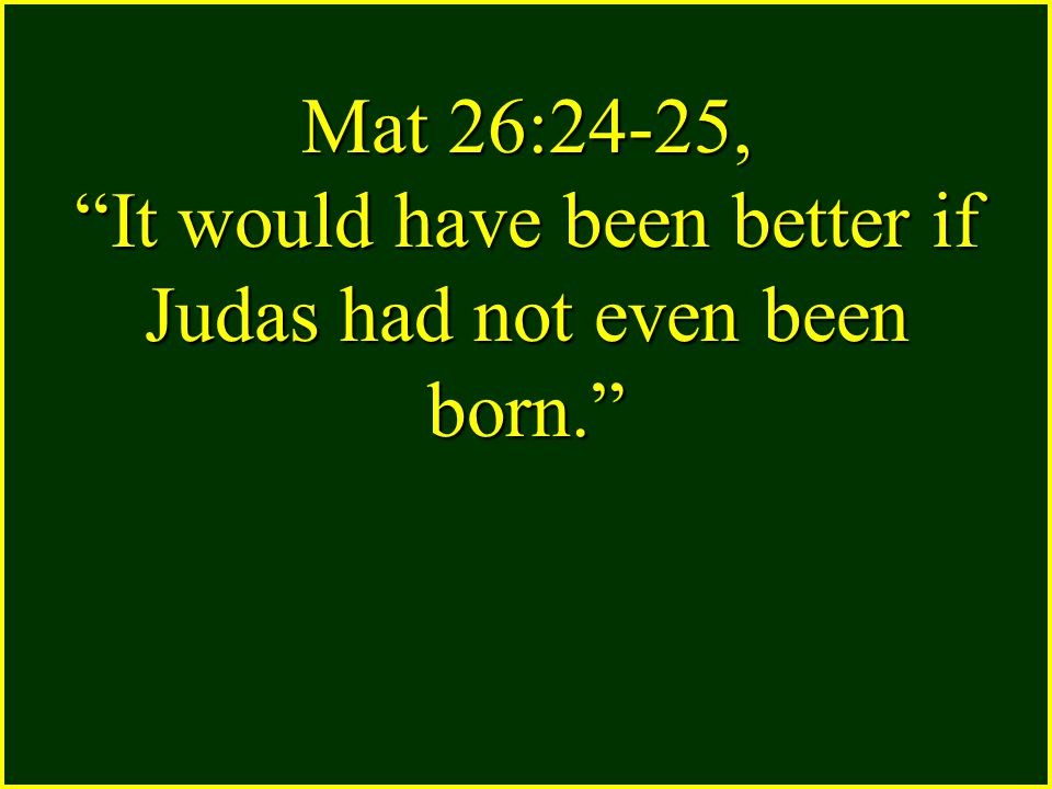 Mat 26:24-25, It would have been better if Judas had not even been born.