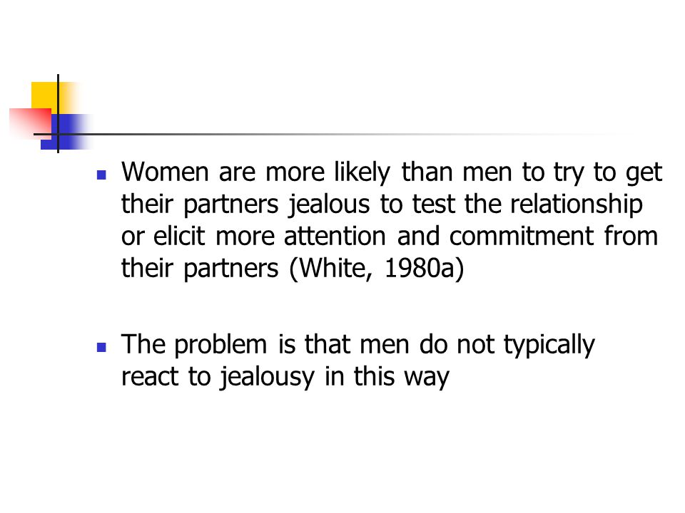 Women are more likely than men to try to get their partners jealous to test the relationship or elicit more attention and commitment from their partners (White, 1980a) The problem is that men do not typically react to jealousy in this way
