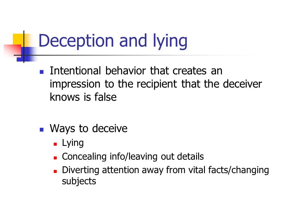 Deception and lying Intentional behavior that creates an impression to the recipient that the deceiver knows is false Ways to deceive Lying Concealing info/leaving out details Diverting attention away from vital facts/changing subjects