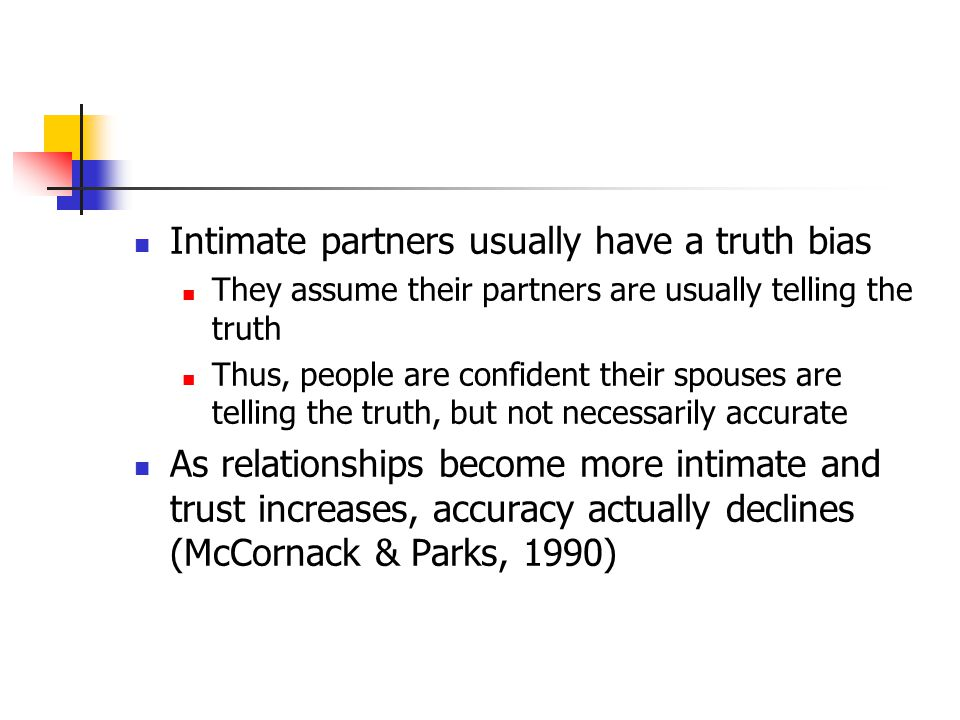 Intimate partners usually have a truth bias They assume their partners are usually telling the truth Thus, people are confident their spouses are telling the truth, but not necessarily accurate As relationships become more intimate and trust increases, accuracy actually declines (McCornack & Parks, 1990)
