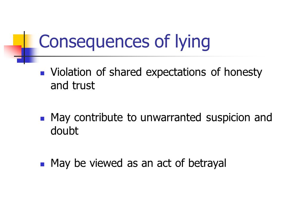 Consequences of lying Violation of shared expectations of honesty and trust May contribute to unwarranted suspicion and doubt May be viewed as an act of betrayal
