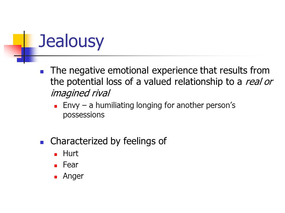 Jealousy The negative emotional experience that results from the potential loss of a valued relationship to a real or imagined rival Envy – a humiliating longing for another person's possessions Characterized by feelings of Hurt Fear Anger
