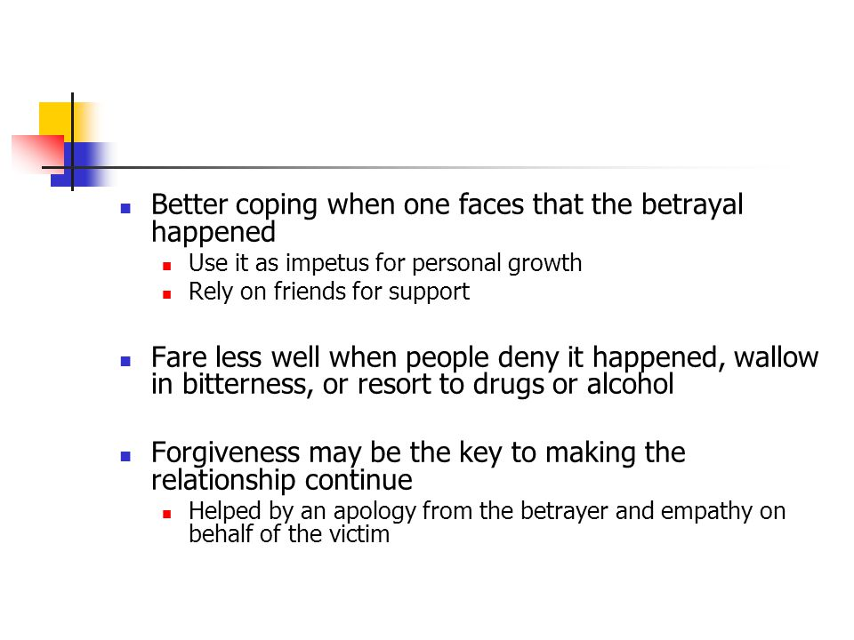 Better coping when one faces that the betrayal happened Use it as impetus for personal growth Rely on friends for support Fare less well when people deny it happened, wallow in bitterness, or resort to drugs or alcohol Forgiveness may be the key to making the relationship continue Helped by an apology from the betrayer and empathy on behalf of the victim