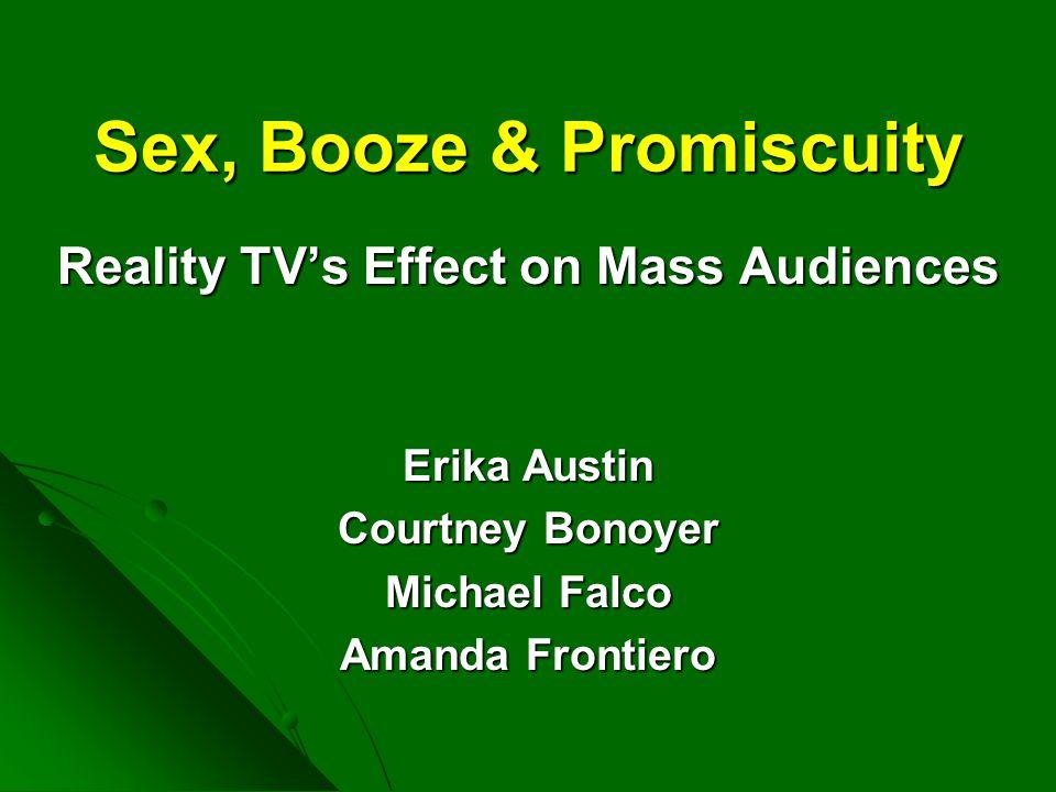 Sex, Booze & Promiscuity Reality TV's Effect on Mass Audiences Erika Austin Courtney Bonoyer Michael Falco Amanda Frontiero