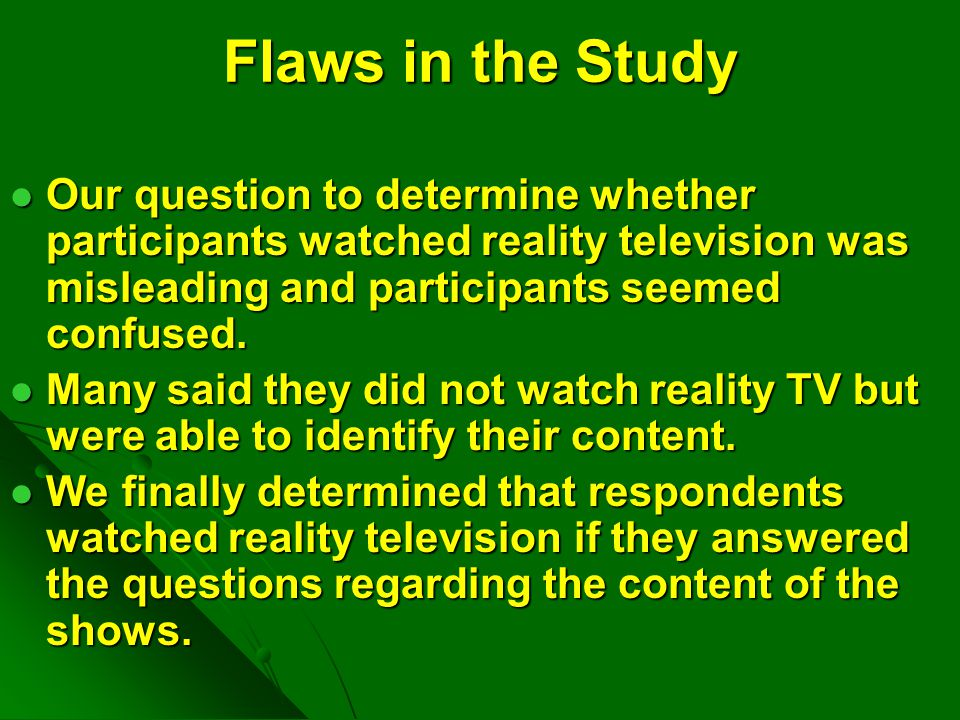 Flaws in the Study Our question to determine whether participants watched reality television was misleading and participants seemed confused. Our ques