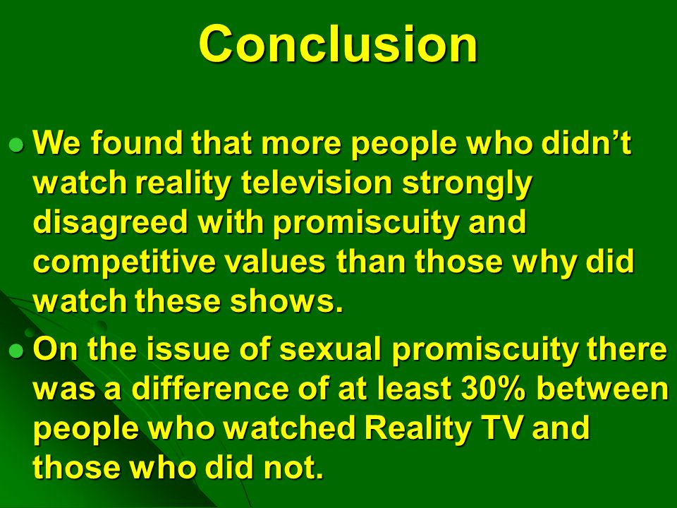 Conclusion We found that more people who didn't watch reality television strongly disagreed with promiscuity and competitive values than those why did